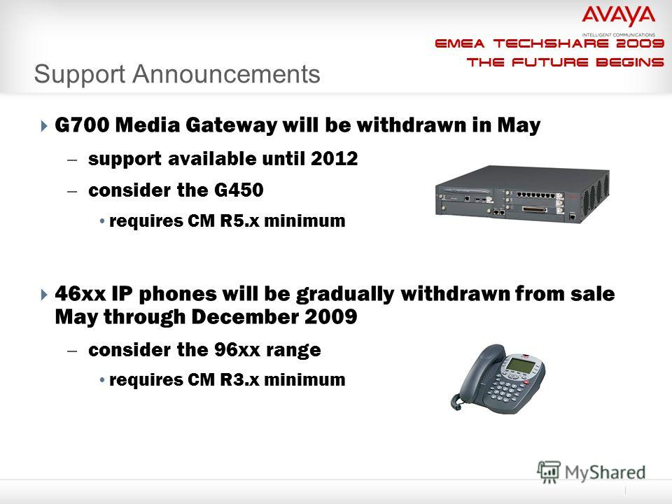 EMEA Techshare 2009 The Future Begins Support Announcements G700 Media Gateway will be withdrawn in May – support available until 2012 – consider the G450 requires CM R5. x minimum 46xx IP phones will be gradually withdrawn from sale May through Dece