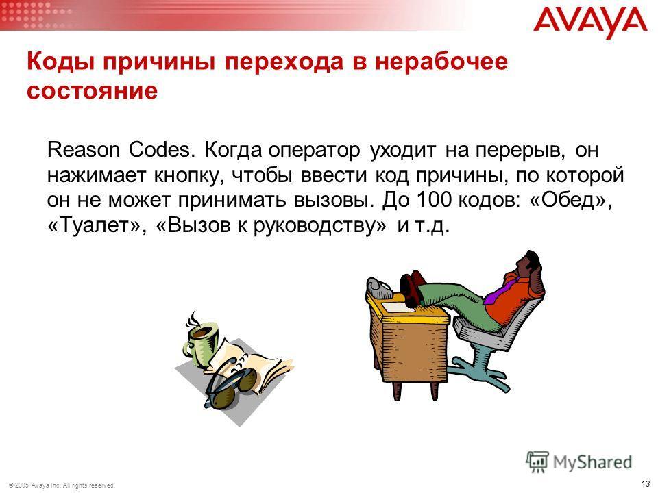 13 © 2005 Avaya Inc. All rights reserved. Коды причины перехода в нерабочее состояние Reason Codes. Когда оператор уходит на перерыв, он нажимает кнопку, чтобы ввести код причины, по которой он не может принимать вызовы. До 100 кодов: «Обед», «Туалет