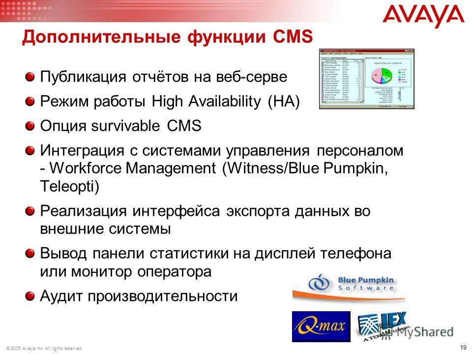 19 © 2005 Avaya Inc. All rights reserved. Дополнительные функции CMS Публикация отчётов на веб-серве Режим работы High Availability (HA) Опция survivable CMS Интеграция с системами управления персоналом - Workforce Management (Witness/Blue Pumpkin, T