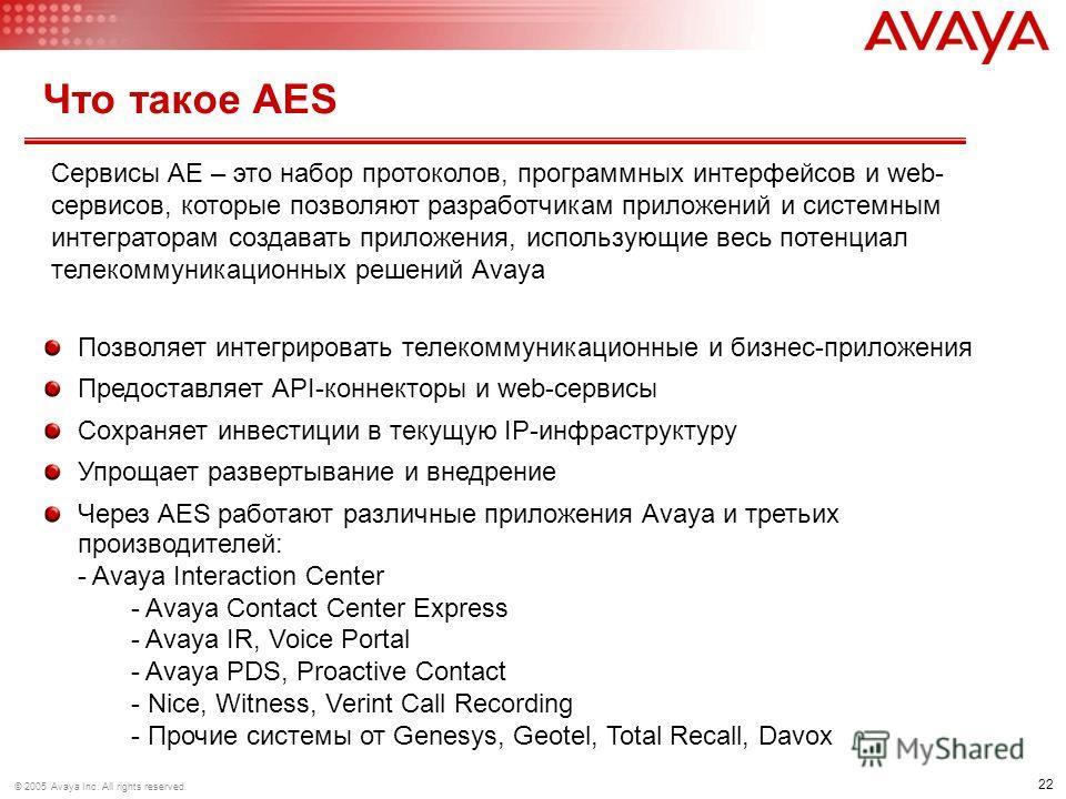 22 © 2005 Avaya Inc. All rights reserved. Что такое AES Позволяет интегрировать телекоммуникационные и бизнес-приложения Предоставляет API-коннекторы и web-сервисы Сохраняет инвестиции в текущую IP-инфраструктуру Упрощает развертывание и внедрение Че