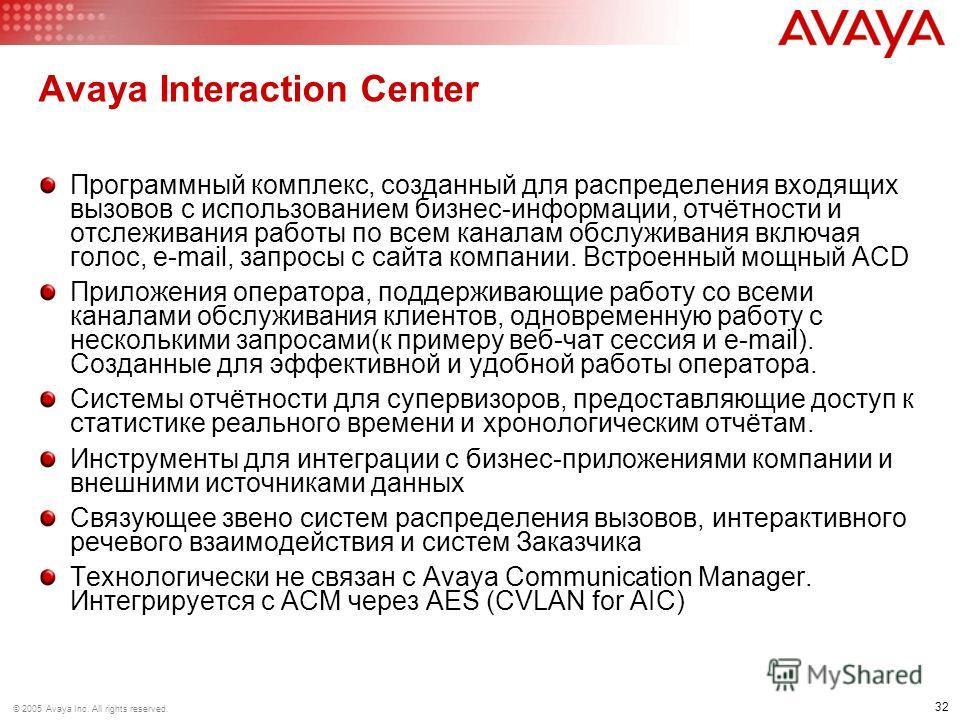 32 © 2005 Avaya Inc. All rights reserved. Avaya Interaction Center Программный комплекс, созданный для распределения входящих вызовов с использованием бизнес-информации, отчётности и отслеживания работы по всем каналам обслуживания включая голос, e-m