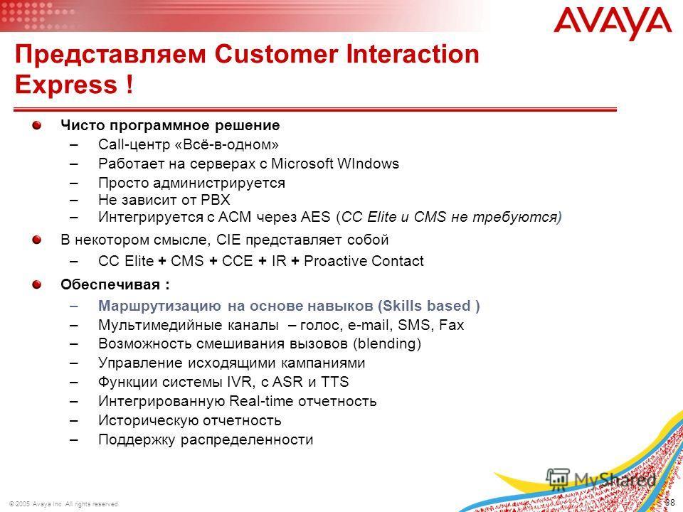 38 © 2005 Avaya Inc. All rights reserved. Представляем Customer Interaction Express ! Чисто программное решение –Call-центр «Всё-в-одном» –Работает на серверах с Microsoft WIndows –Просто администрируется –Не зависит от PBX –Интегрируется с ACM через