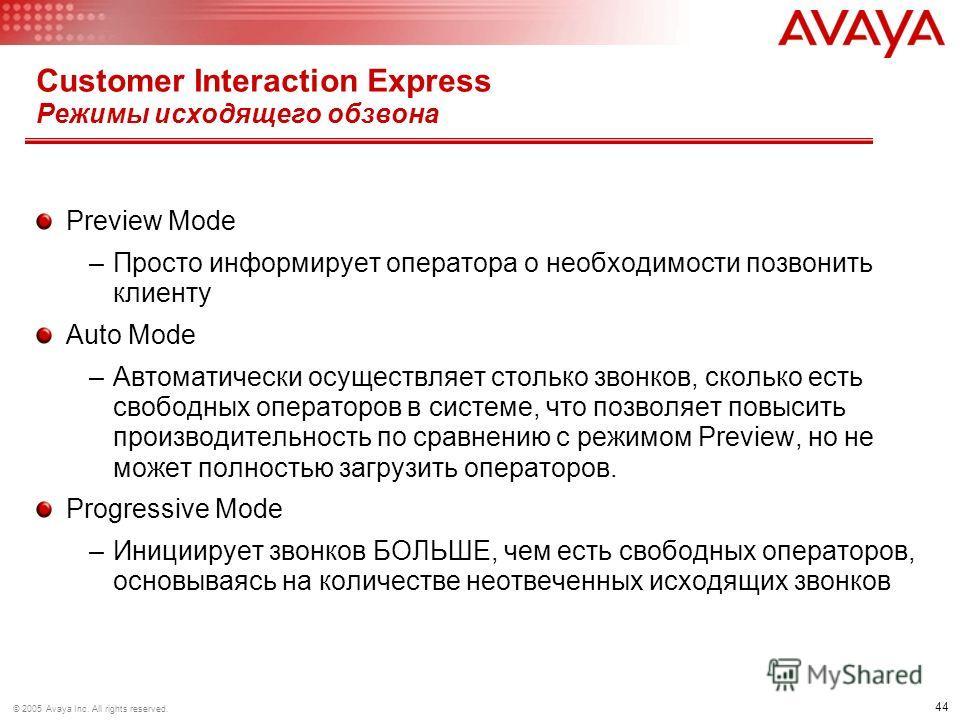 44 © 2005 Avaya Inc. All rights reserved. Customer Interaction Express Режимы исходящего обзвона Preview Mode –Просто информирует оператора о необходимости позвонить клиенту Auto Mode –Автоматически осуществляет столько звонков, сколько есть свободны