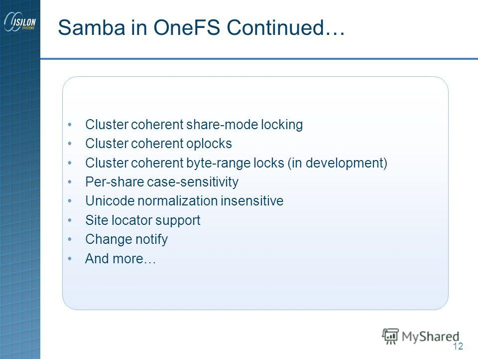 12 Samba in OneFS Continued… Cluster coherent share-mode locking Cluster coherent oplocks Cluster coherent byte-range locks (in development) Per-share case-sensitivity Unicode normalization insensitive Site locator support Change notify And more…