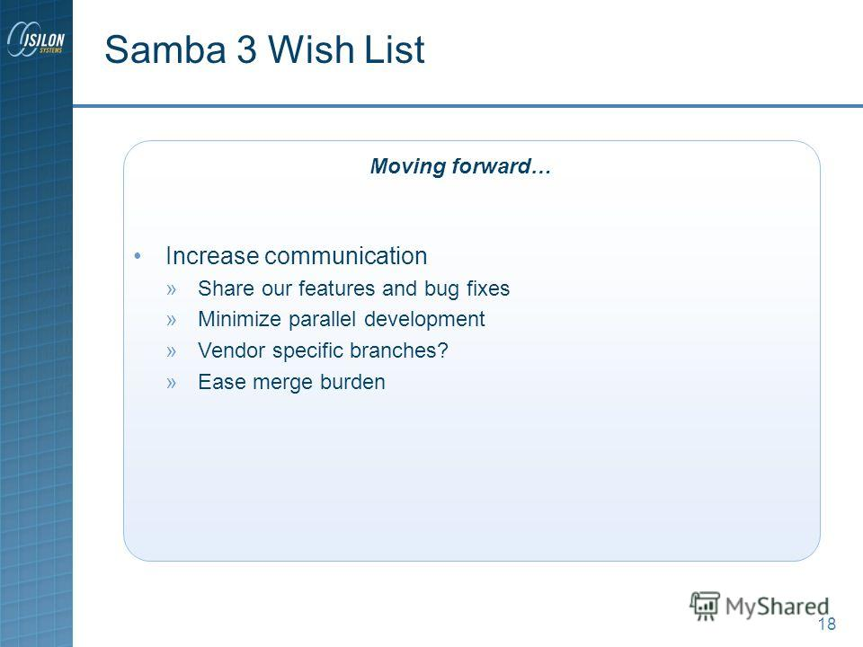 18 Samba 3 Wish List Increase communication »Share our features and bug fixes »Minimize parallel development »Vendor specific branches? »Ease merge burden Moving forward…
