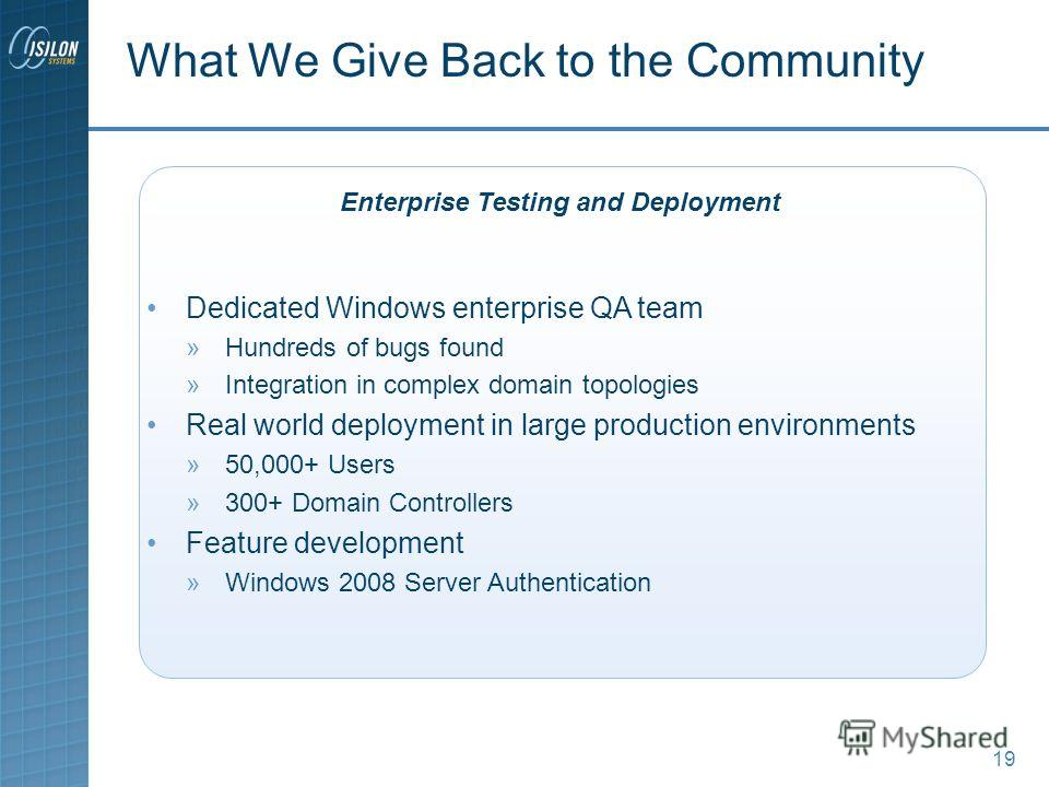 19 Dedicated Windows enterprise QA team »Hundreds of bugs found »Integration in complex domain topologies Real world deployment in large production environments »50,000+ Users »300+ Domain Controllers Feature development »Windows 2008 Server Authenti