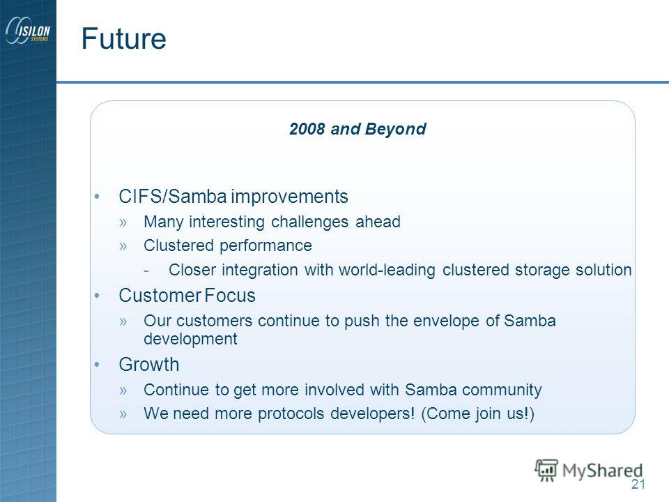 21 CIFS/Samba improvements »Many interesting challenges ahead »Clustered performance -Closer integration with world-leading clustered storage solution Customer Focus »Our customers continue to push the envelope of Samba development Growth »Continue t