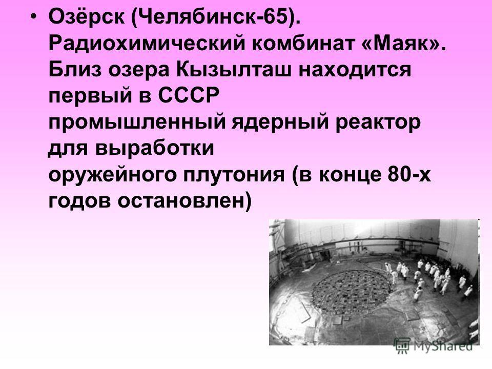 Озёрск (Челябинск-65). Радиохимический комбинат «Маяк». Близ озера Кызылташ находится первый в СССР промышленный ядерный реактор для выработки оружейного плутония (в конце 80-х годов остановлен)
