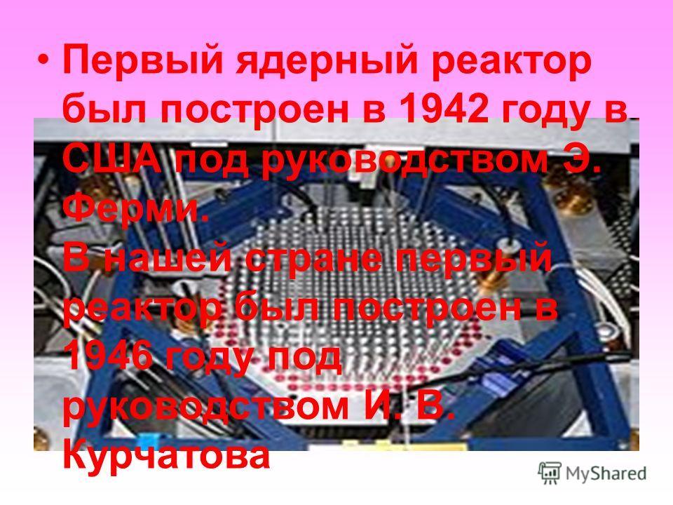 Первый ядерный реактор был построен в 1942 году в США под руководством Э. Ферми. В нашей стране первый реактор был построен в 1946 году под руководством И. В. Курчатова