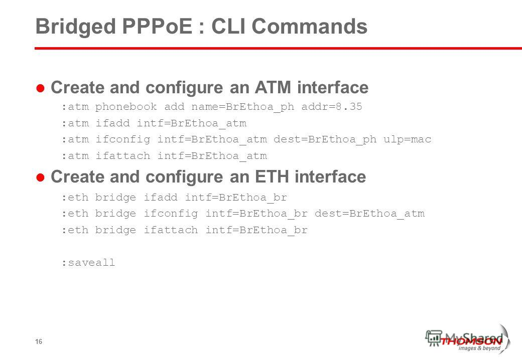 16 Bridged PPPoE : CLI Commands Create and configure an ATM interface :atm phonebook add name=BrEthoa_ph addr=8.35 :atm ifadd intf=BrEthoa_atm :atm ifconfig intf=BrEthoa_atm dest=BrEthoa_ph ulp=mac :atm ifattach intf=BrEthoa_atm Create and configure