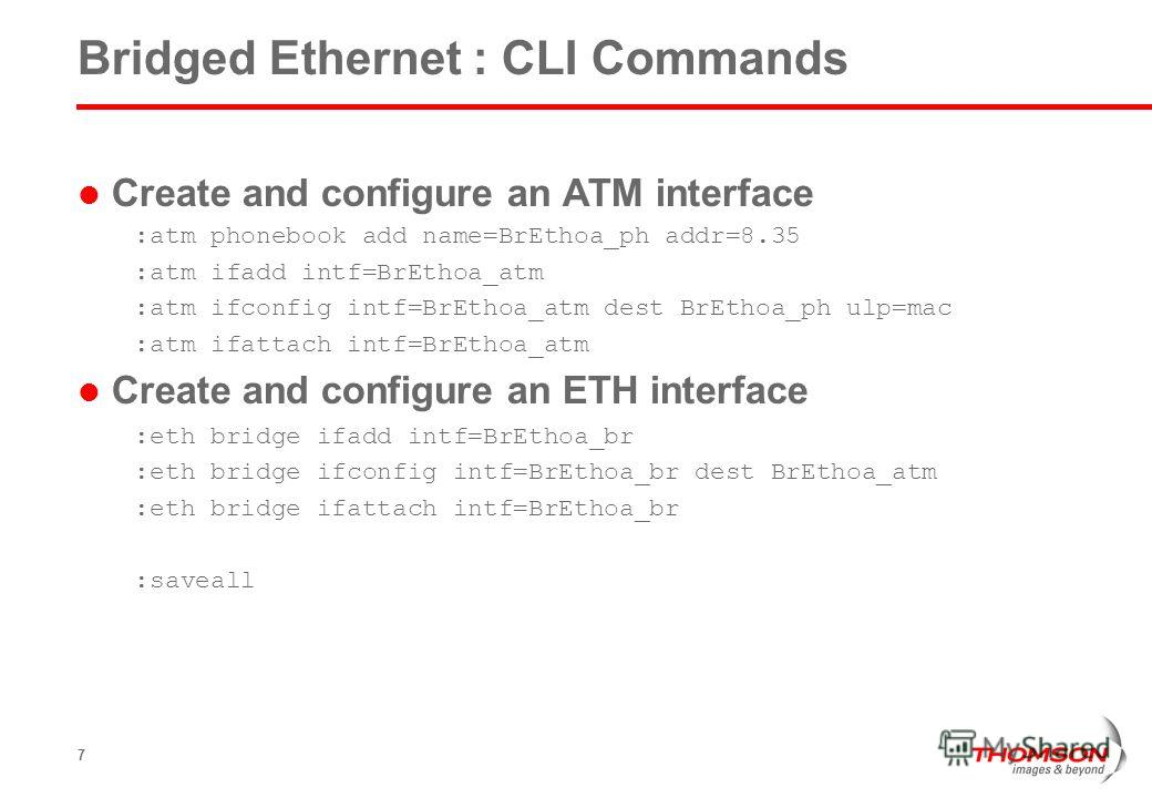 7 Bridged Ethernet : CLI Commands Create and configure an ATM interface :atm phonebook add name=BrEthoa_ph addr=8.35 :atm ifadd intf=BrEthoa_atm :atm ifconfig intf=BrEthoa_atm dest BrEthoa_ph ulp=mac :atm ifattach intf=BrEthoa_atm Create and configur