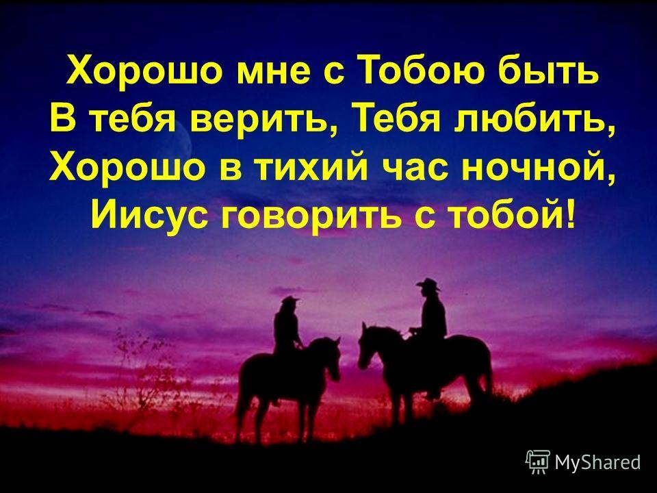 Хорошо мне с Тобою быть В тебя верить, Тебя любить, Хорошо в тихий час ночной, Иисус говорить с тобой!