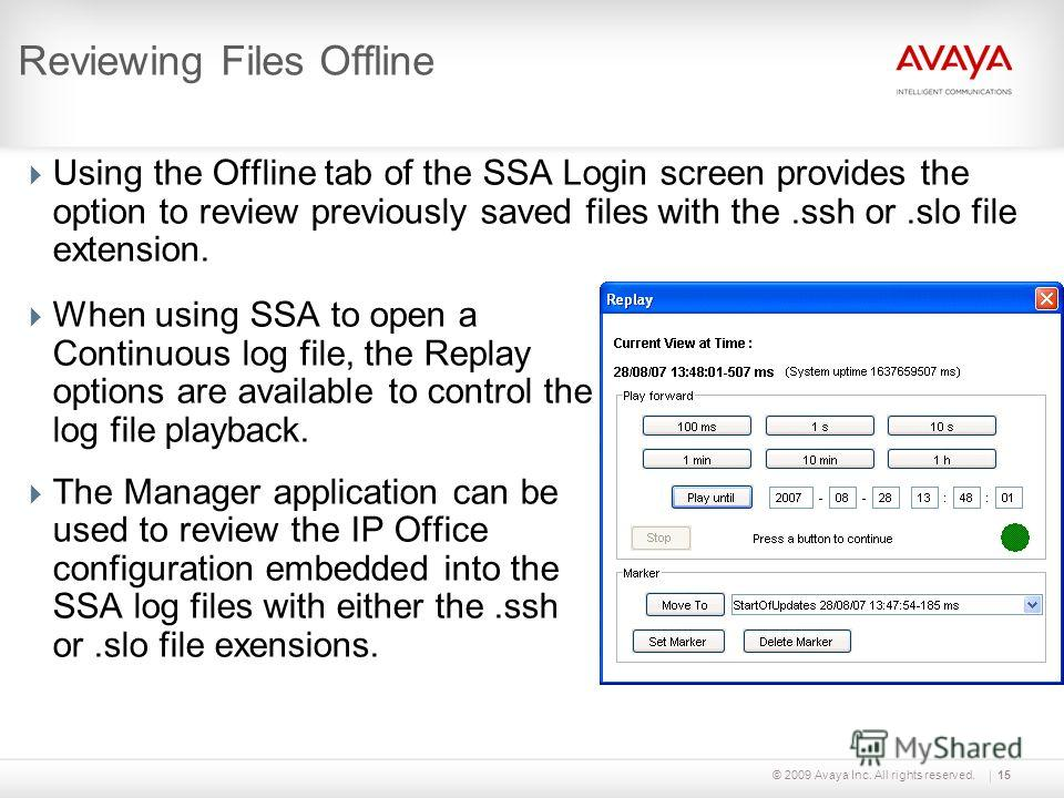 © 2009 Avaya Inc. All rights reserved.15 Reviewing Files Offline Using the Offline tab of the SSA Login screen provides the option to review previously saved files with the.ssh or.slo file extension. When using SSA to open a Continuous log file, the