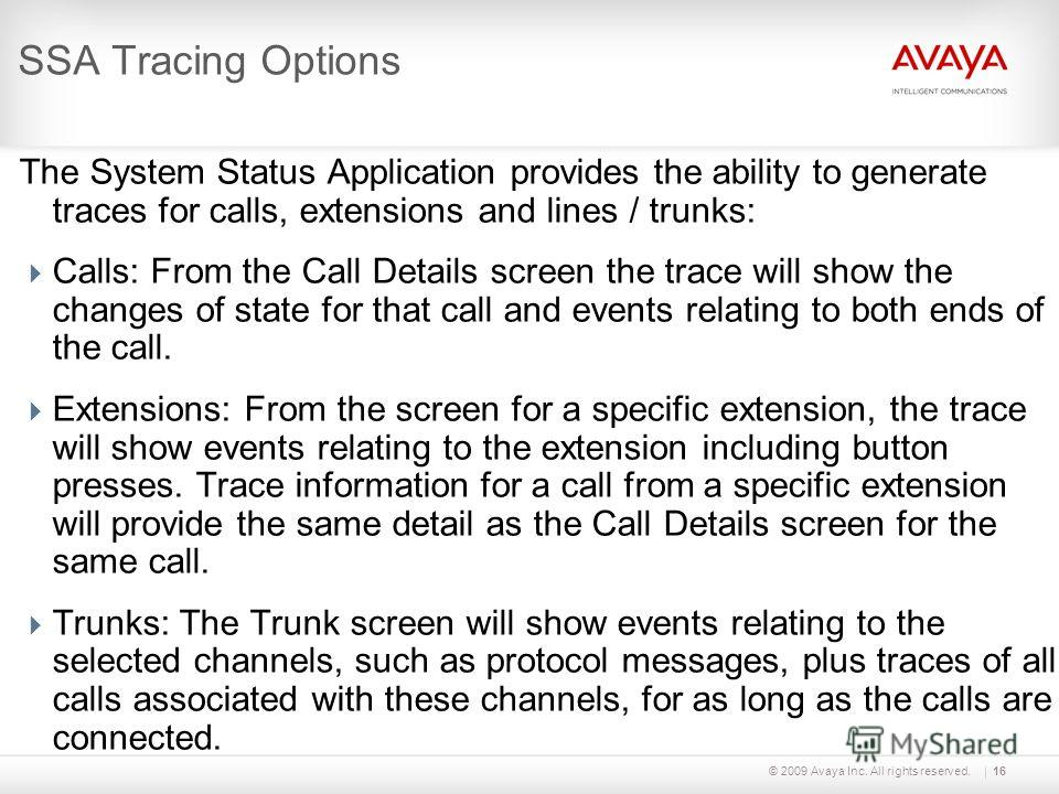 © 2009 Avaya Inc. All rights reserved.16 SSA Tracing Options The System Status Application provides the ability to generate traces for calls, extensions and lines / trunks: Calls: From the Call Details screen the trace will show the changes of state