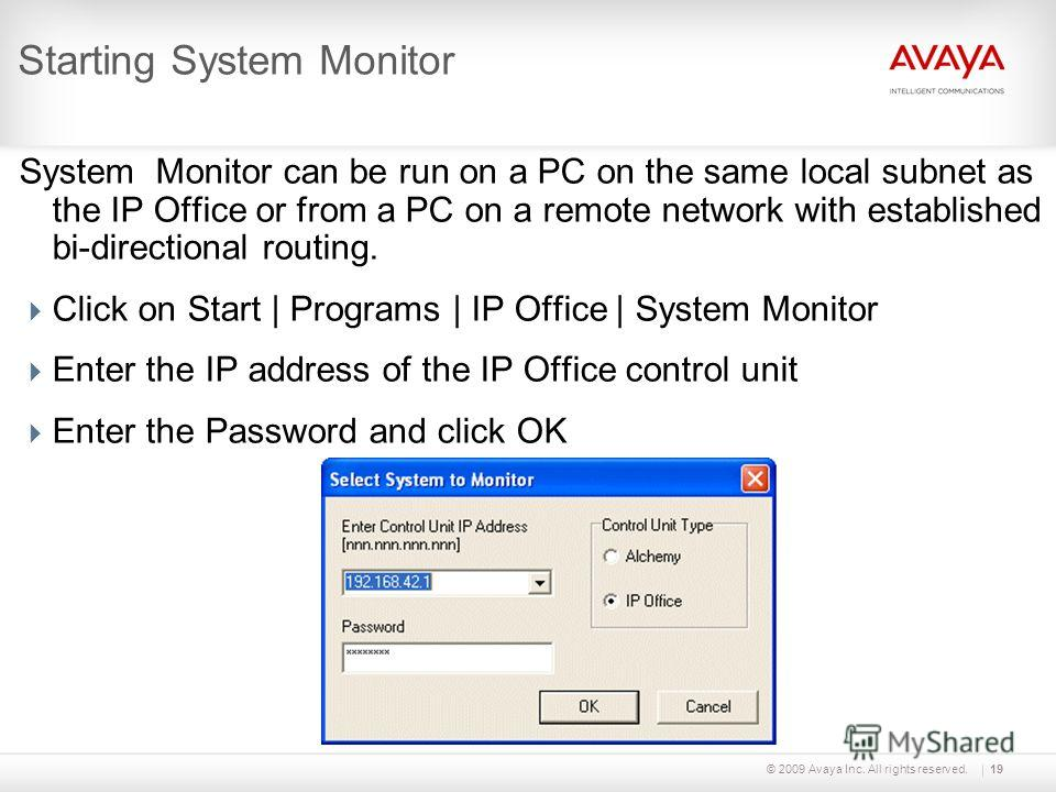 © 2009 Avaya Inc. All rights reserved.19 Starting System Monitor System Monitor can be run on a PC on the same local subnet as the IP Office or from a PC on a remote network with established bi-directional routing. Click on Start | Programs | IP Offi