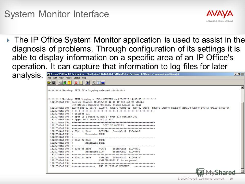 © 2009 Avaya Inc. All rights reserved.20 System Monitor Interface The IP Office System Monitor application is used to assist in the diagnosis of problems. Through configuration of its settings it is able to display information on a specific area of a
