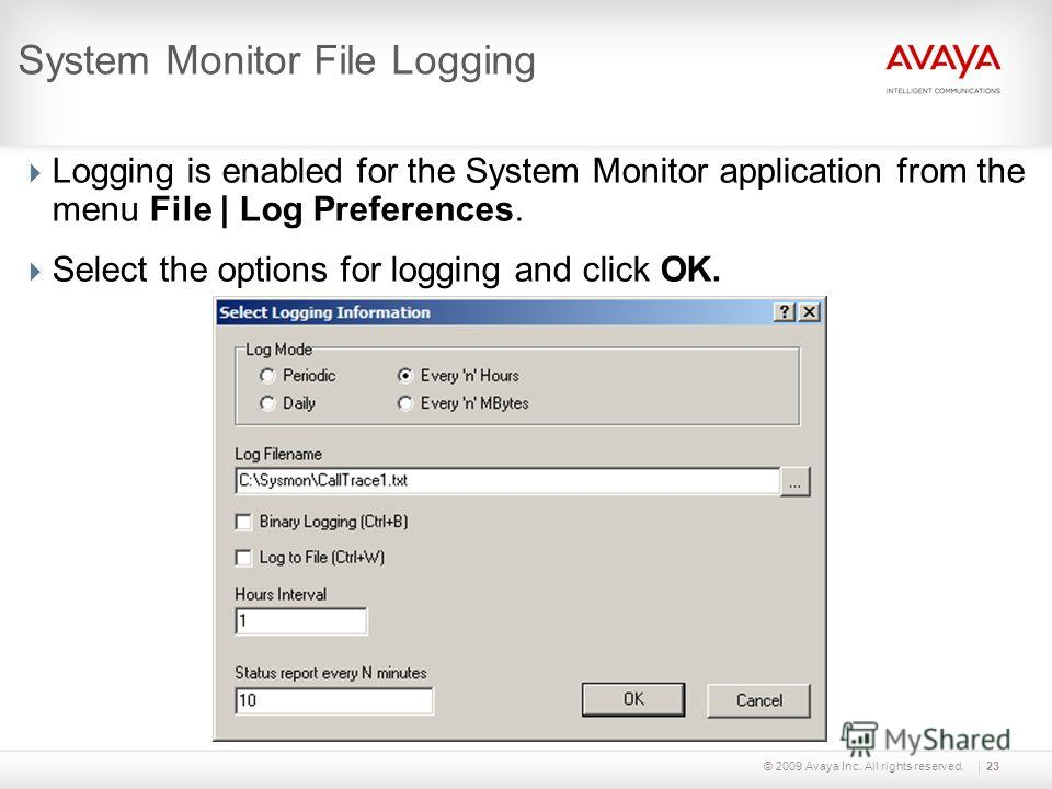 © 2009 Avaya Inc. All rights reserved.23 System Monitor File Logging Logging is enabled for the System Monitor application from the menu File | Log Preferences. Select the options for logging and click OK.