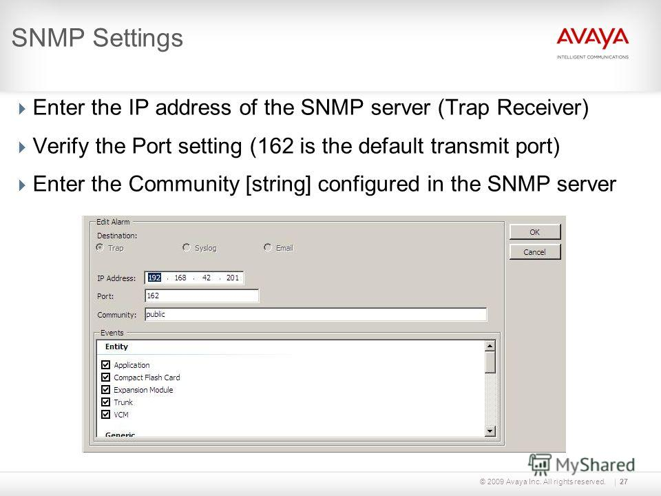 © 2009 Avaya Inc. All rights reserved.27 SNMP Settings Enter the IP address of the SNMP server (Trap Receiver) Verify the Port setting (162 is the default transmit port) Enter the Community [string] configured in the SNMP server