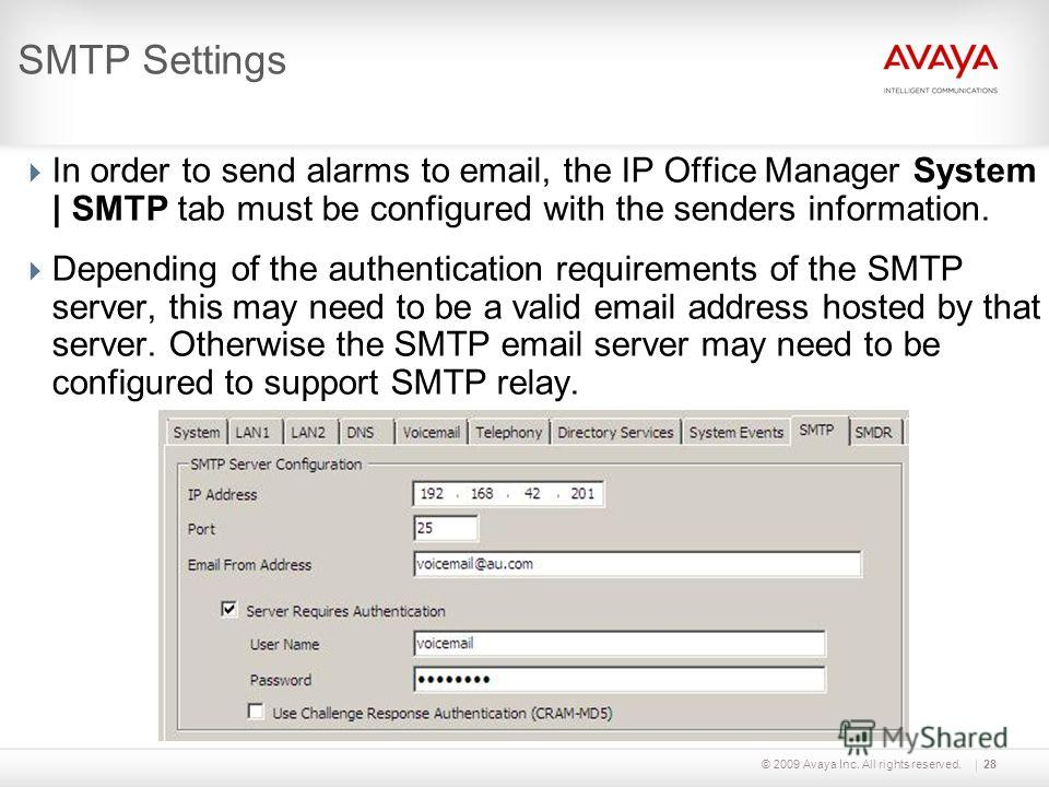 © 2009 Avaya Inc. All rights reserved.28 SMTP Settings In order to send alarms to email, the IP Office Manager System | SMTP tab must be configured with the senders information. Depending of the authentication requirements of the SMTP server, this ma