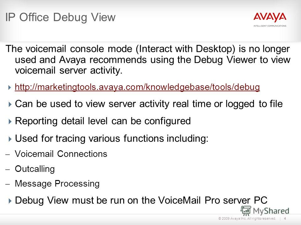 © 2009 Avaya Inc. All rights reserved.4 IP Office Debug View The voicemail console mode (Interact with Desktop) is no longer used and Avaya recommends using the Debug Viewer to view voicemail server activity. http://marketingtools.avaya.com/knowledge