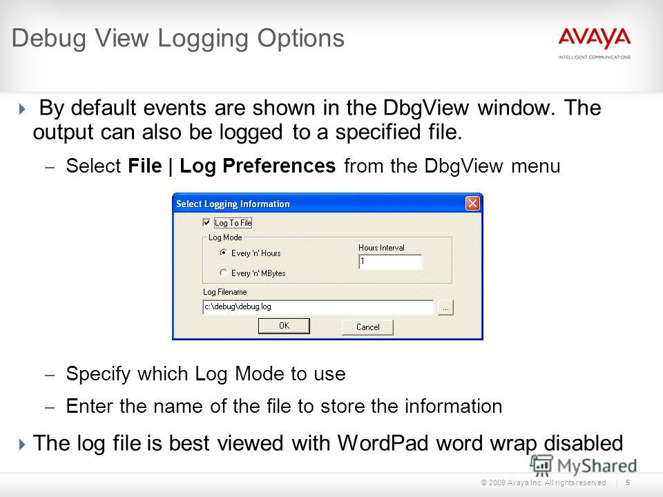 © 2009 Avaya Inc. All rights reserved.5 Debug View Logging Options By default events are shown in the DbgView window. The output can also be logged to a specified file. – Select File | Log Preferences from the DbgView menu – Specify which Log Mode to