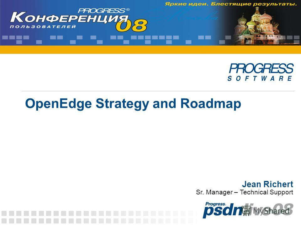 OpenEdge Strategy and Roadmap Jean Richert Sr. Manager – Technical Support