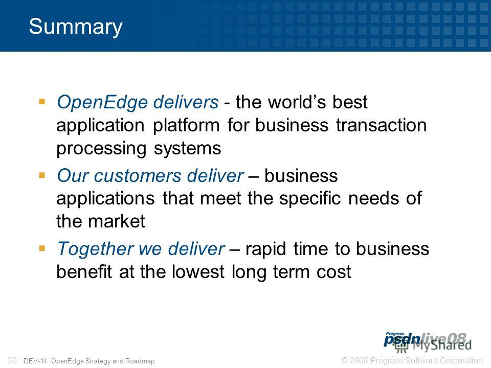 © 2008 Progress Software Corporation30 DEV-14: OpenEdge Strategy and Roadmap Summary OpenEdge delivers - the worlds best application platform for business transaction processing systems Our customers deliver – business applications that meet the spec
