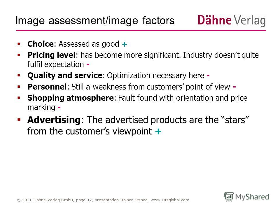 Image assessment/image factors © 2011 Dähne Verlag GmbH, page 17, presentation Rainer Strnad, www.DIYglobal.com Choice: Assessed as good + Pricing level: has become more significant. Industry doesnt quite fulfil expectation - Quality and service: Opt