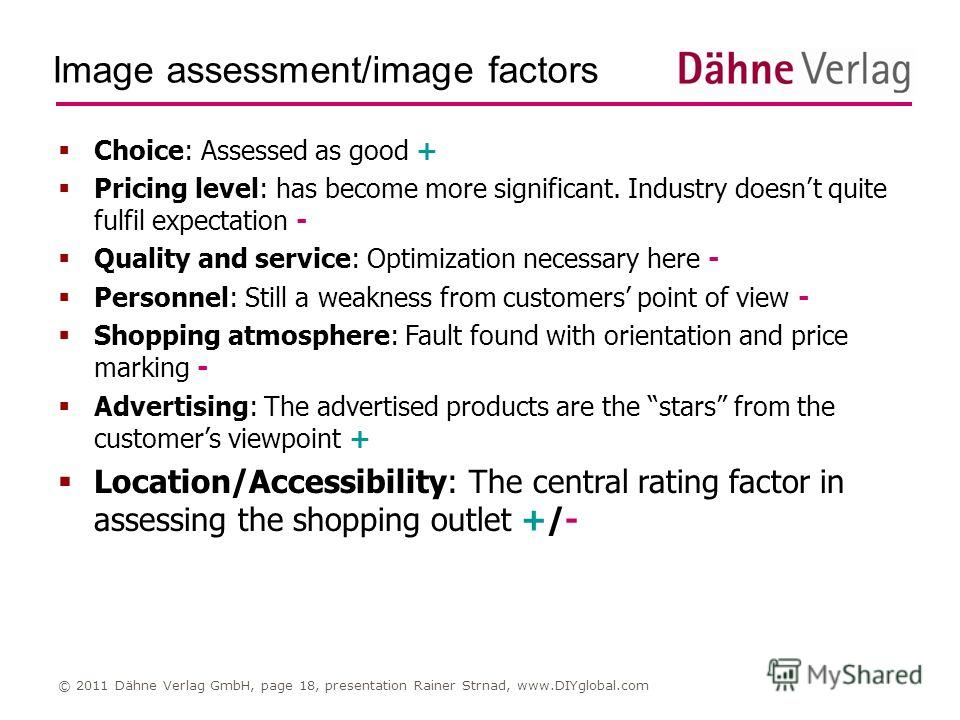 Image assessment/image factors © 2011 Dähne Verlag GmbH, page 18, presentation Rainer Strnad, www.DIYglobal.com Choice: Assessed as good + Pricing level: has become more significant. Industry doesnt quite fulfil expectation - Quality and service: Opt