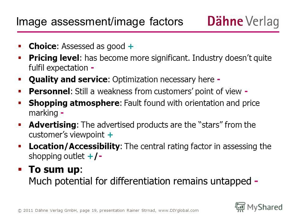 Image assessment/image factors © 2011 Dähne Verlag GmbH, page 19, presentation Rainer Strnad, www.DIYglobal.com Choice: Assessed as good + Pricing level: has become more significant. Industry doesnt quite fulfil expectation - Quality and service: Opt