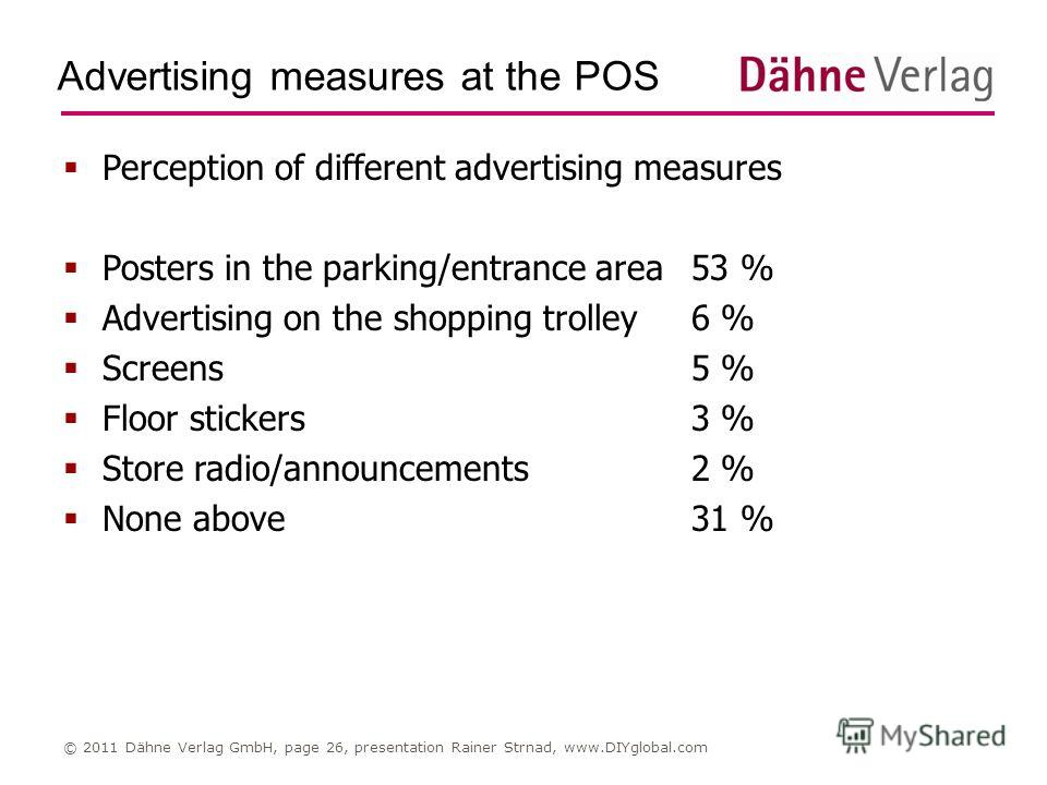 Advertising measures at the POS © 2011 Dähne Verlag GmbH, page 26, presentation Rainer Strnad, www.DIYglobal.com Perception of different advertising measures Posters in the parking/entrance area53 % Advertising on the shopping trolley6 % Screens5 % F