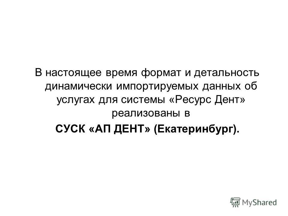 В настоящее время формат и детальность динамически импортируемых данных об услугах для системы «Ресурс Дент» реализованы в СУСК «АП ДЕНТ» (Екатеринбург).