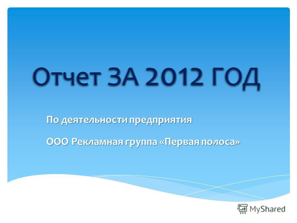 Отчет ЗА 2012 ГОД По деятельности предприятия ООО Рекламная группа «Первая полоса»