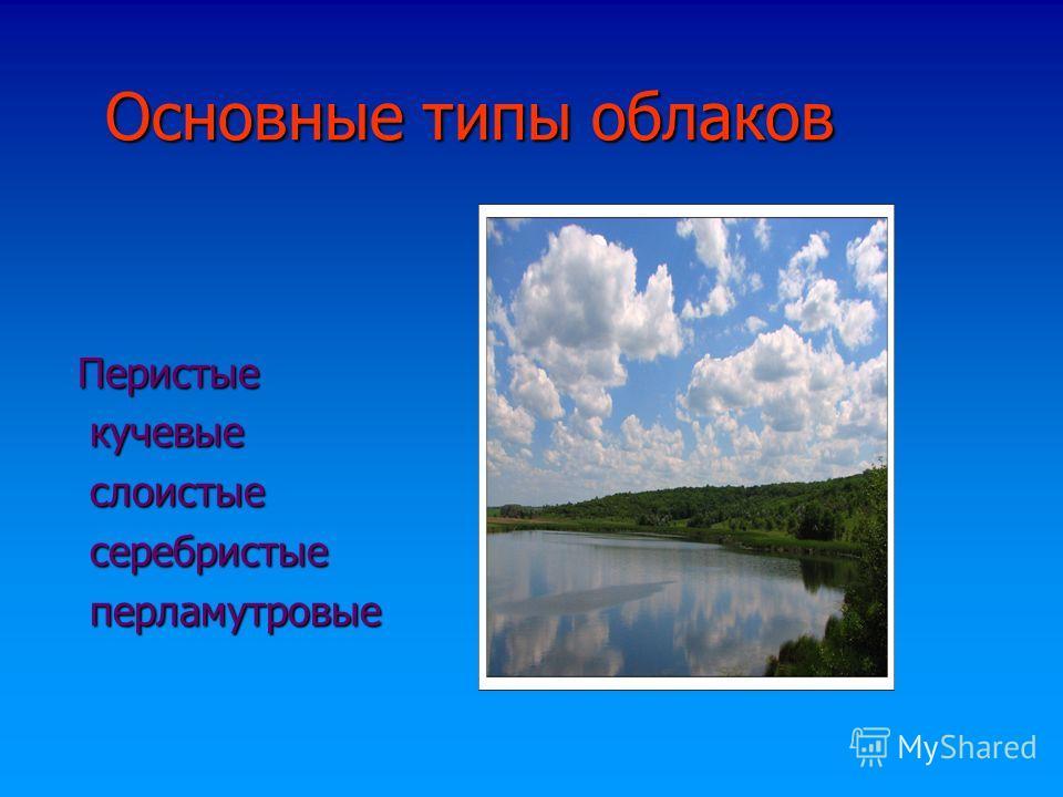 Основные типы облаков Основные типы облаков Перистые Перистые кучевые кучевые слоистые слоистые серебристые серебристые перламутровые перламутровые