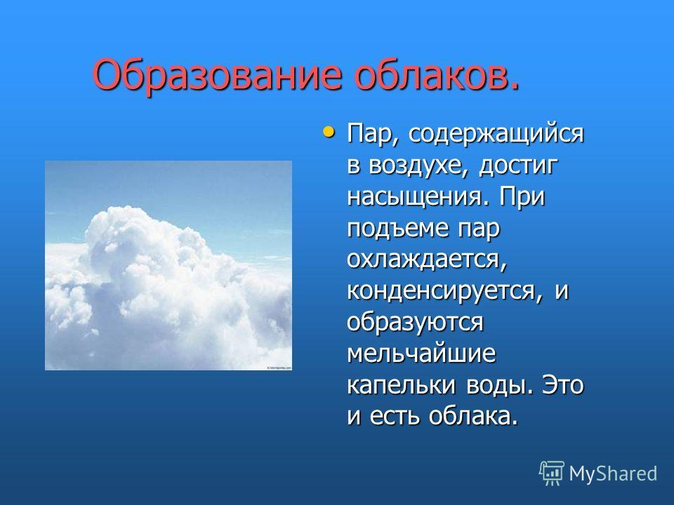 Образование облаков. Пар, содержащийся в воздухе, достиг насыщения. При подъеме пар охлаждается, конденсируется, и образуются мельчайшие капельки воды. Это и есть облака.