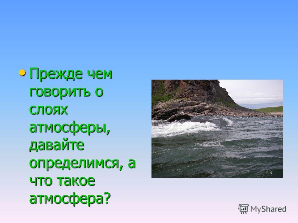 Прежде чем говорить о слоях атмосферы, давайте определимся, а что такое атмосфера? Прежде чем говорить о слоях атмосферы, давайте определимся, а что такое атмосфера?