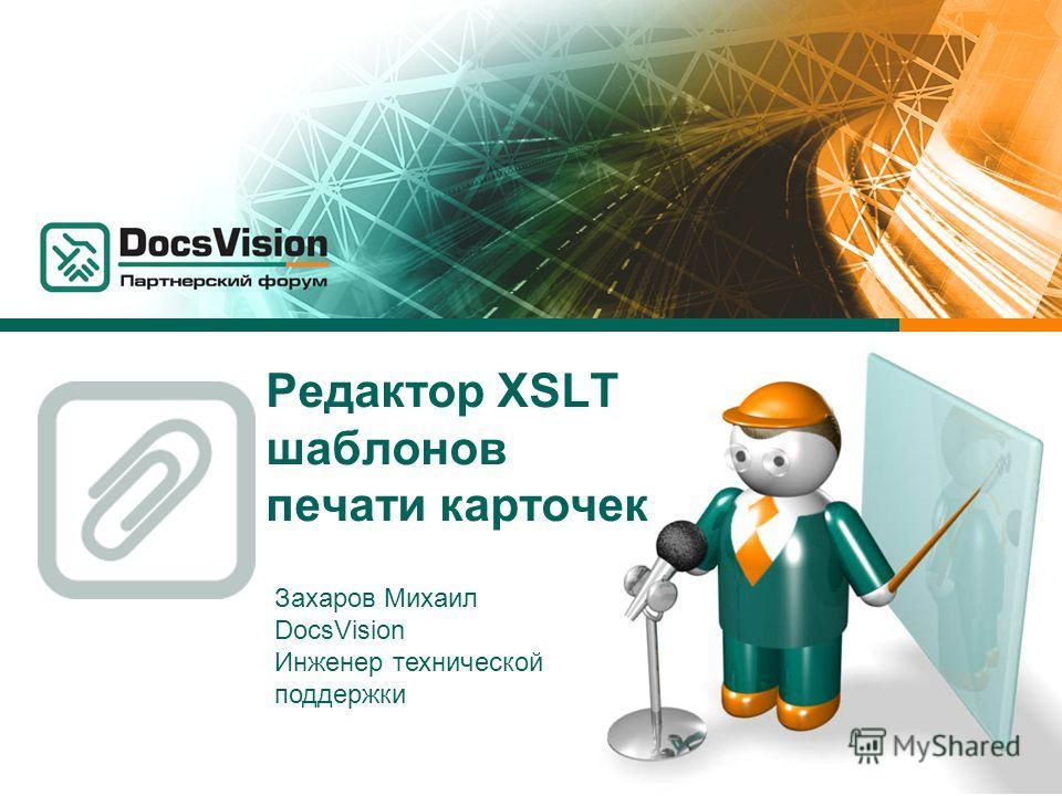 Редактор XSLT шаблонов печати карточек Захаров Михаил DocsVision Инженер технической поддержки