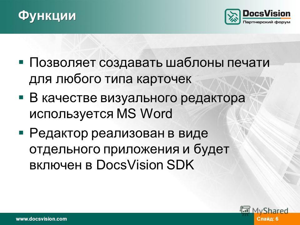 www.docsvision.com Слайд: 6 Функции Позволяет создавать шаблоны печати для любого типа карточек В качестве визуального редактора используется MS Word Редактор реализован в виде отдельного приложения и будет включен в DocsVision SDK