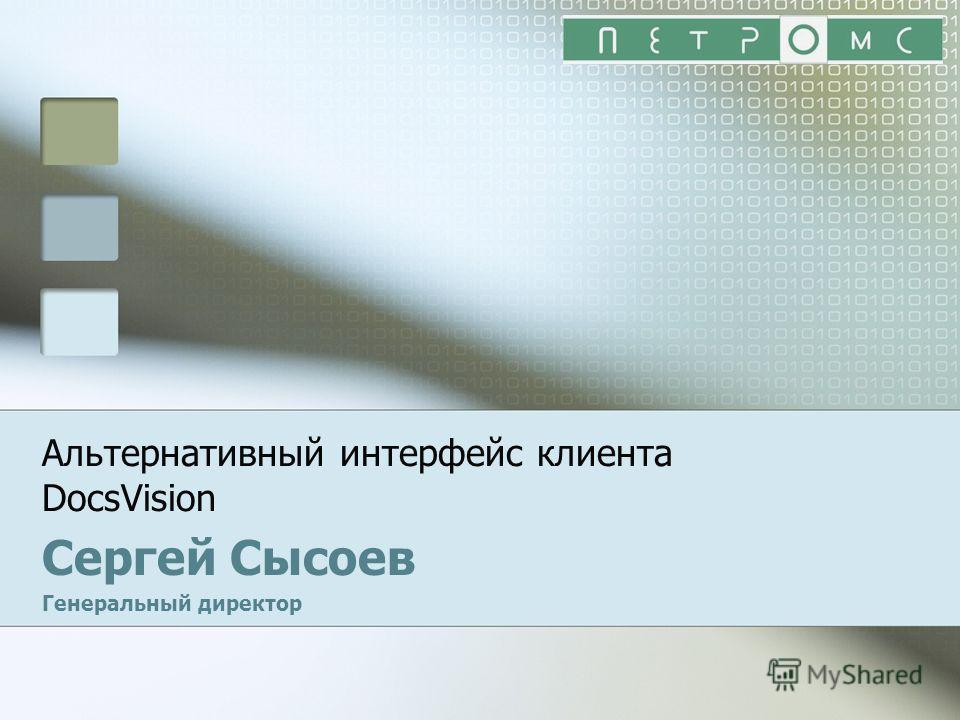 Альтернативный интерфейс клиента DocsVision Сергей Сысоев Генеральный директор
