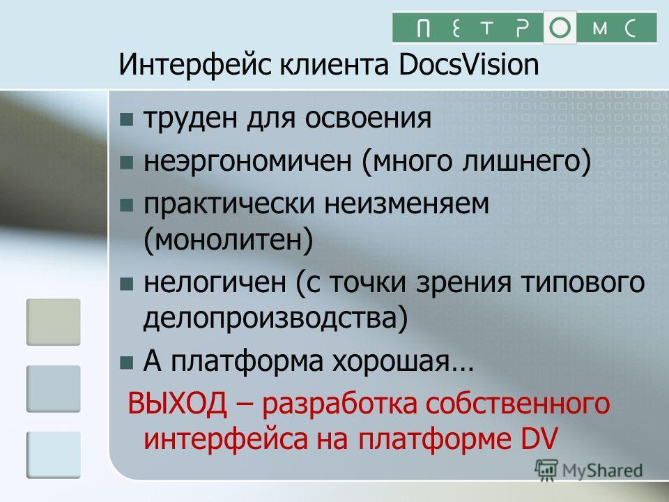 Интерфейс клиента DocsVision труден для освоения неэргономичен (много лишнего) практически неизменяем (монолитен) нелогичен (с точки зрения типового делопроизводства) А платформа хорошая… ВЫХОД – разработка собственного интерфейса на платформе DV