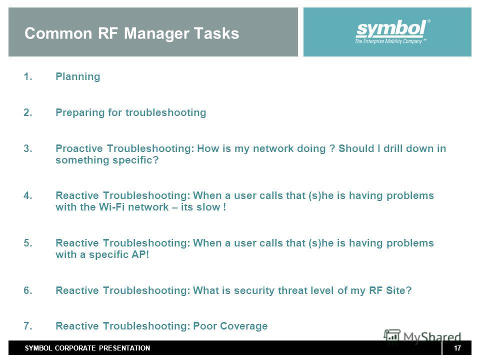 17SYMBOL CORPORATE PRESENTATION Common RF Manager Tasks 1. Planning 2. Preparing for troubleshooting 3. Proactive Troubleshooting: How is my network doing ? Should I drill down in something specific? 4. Reactive Troubleshooting: When a user calls tha