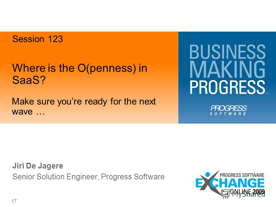 17 Where is the O(penness) in SaaS? Make sure youre ready for the next wave … Jiri De Jagere Senior Solution Engineer, Progress Software Session 123