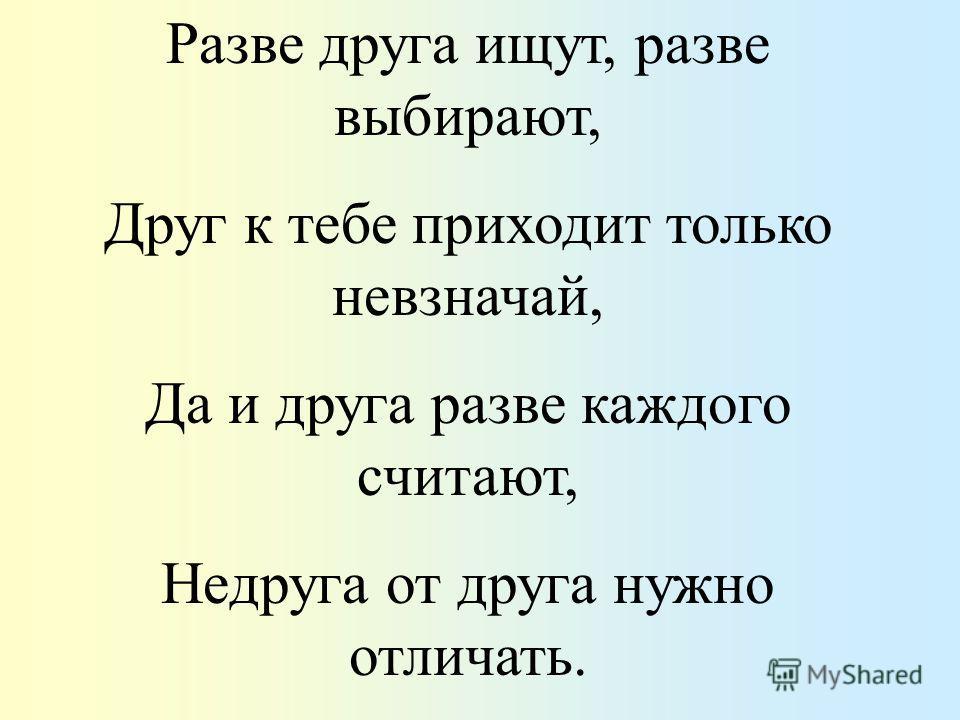 Разве друга ищут, разве выбирают, Друг к тебе приходит только невзначай, Да и друга разве каждого считают, Недруга от друга нужно отличать.