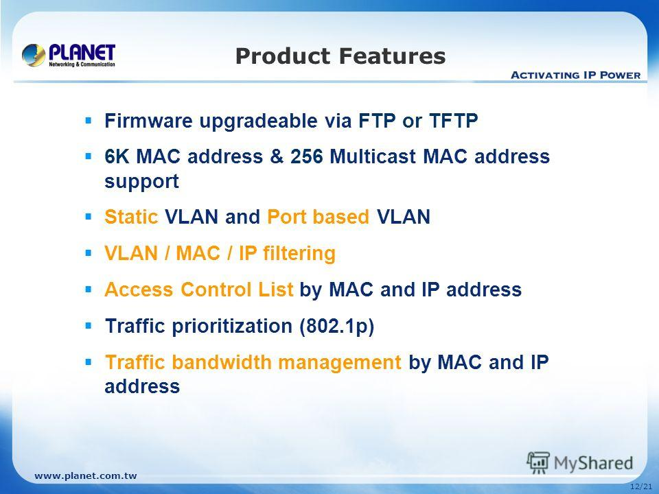 www.planet.com.tw 12/21 Product Features Firmware upgradeable via FTP or TFTP 6K MAC address & 256 Multicast MAC address support Static VLAN and Port based VLAN VLAN / MAC / IP filtering Access Control List by MAC and IP address Traffic prioritizatio