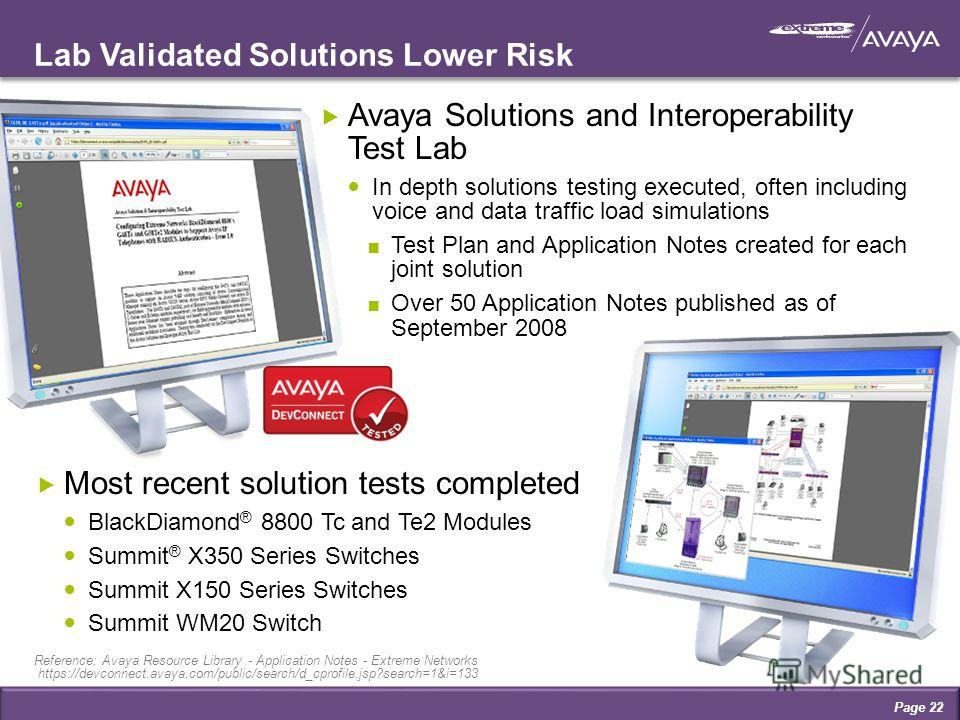 Lab Validated Solutions Lower Risk Avaya Solutions and Interoperability Test Lab In depth solutions testing executed, often including voice and data traffic load simulations Test Plan and Application Notes created for each joint solution Over 50 Appl
