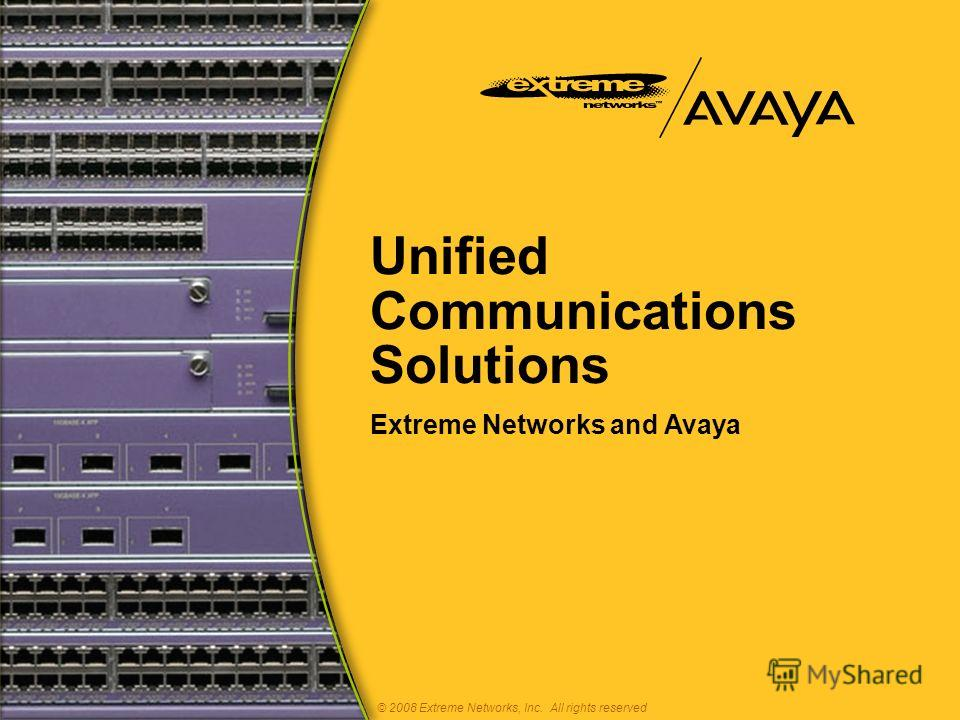 Unified Communications Solutions Extreme Networks and Avaya © 2008 Extreme Networks, Inc. All rights reserved