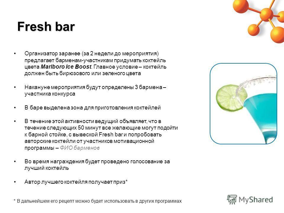 Fresh bar Организатор заранее (за 2 недели до мероприятия) предлагает барменам-участникам придумать коктейль цвета Marlboro Ice Boost. Главное условие – коктейль должен быть бирюзового или зеленого цвета Накануне мероприятия будут определены 3 бармен