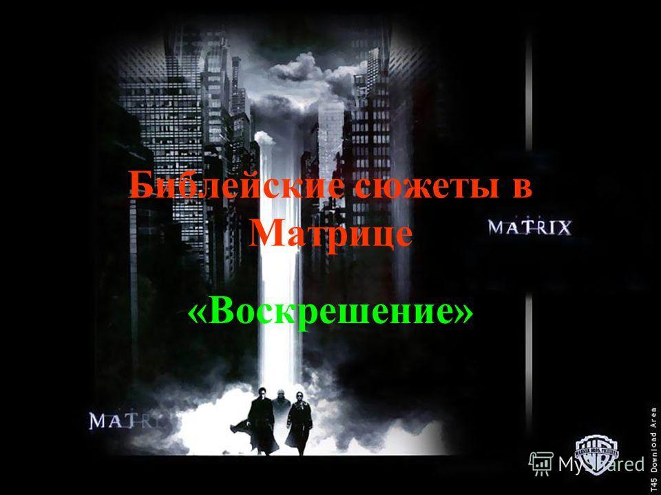 Библейские сюжеты в Матрице «Воскрешение»