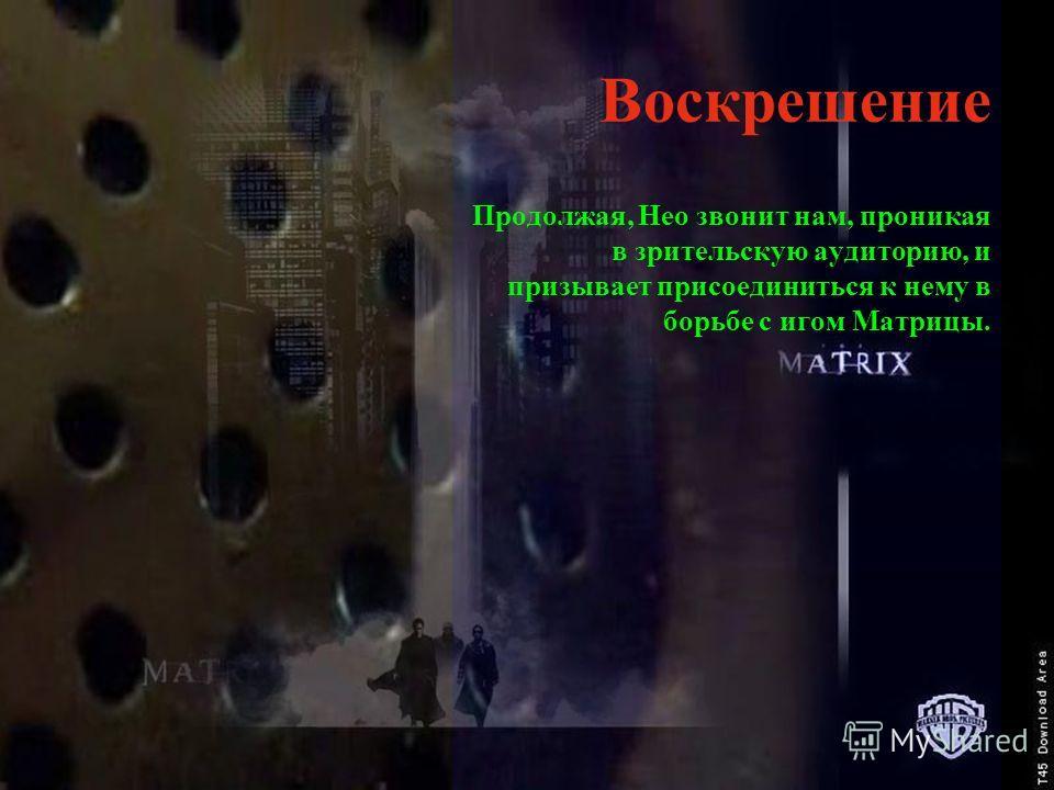 Воскрешение Продолжая, Нео звонит нам, проникая в зрительскую аудиторию, и призывает присоединиться к нему в борьбе с игом Матрицы.