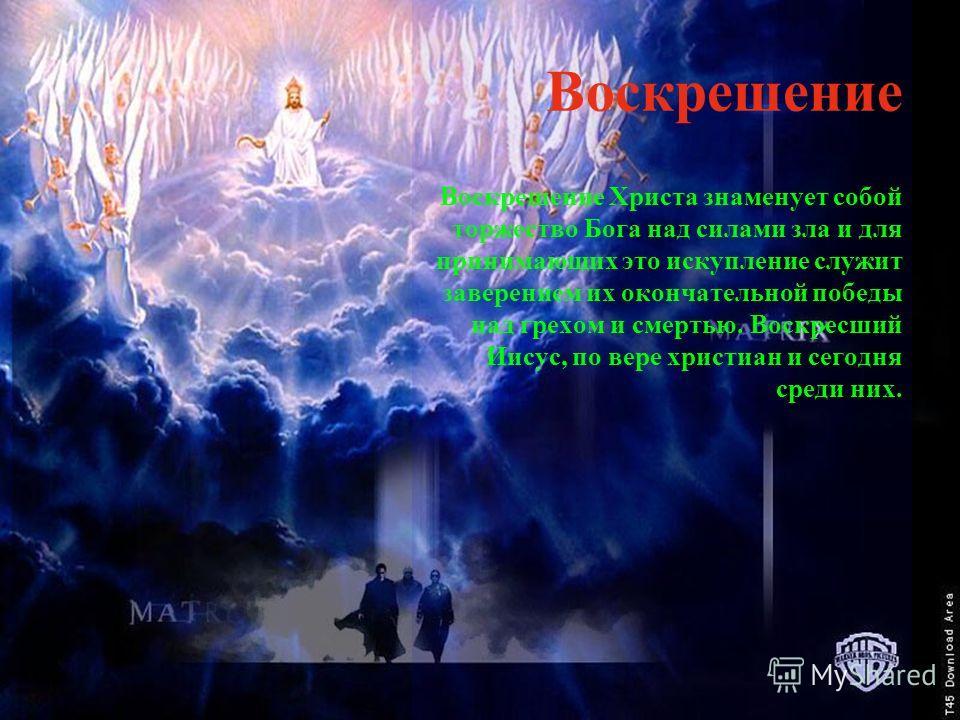 Воскрешение Воскрешение Христа знаменует собой торжество Бога над силами зла и для принимающих это искупление служит заверением их окончательной победы над грехом и смертью. Воскресший Иисус, по вере христиан и сегодня среди них.